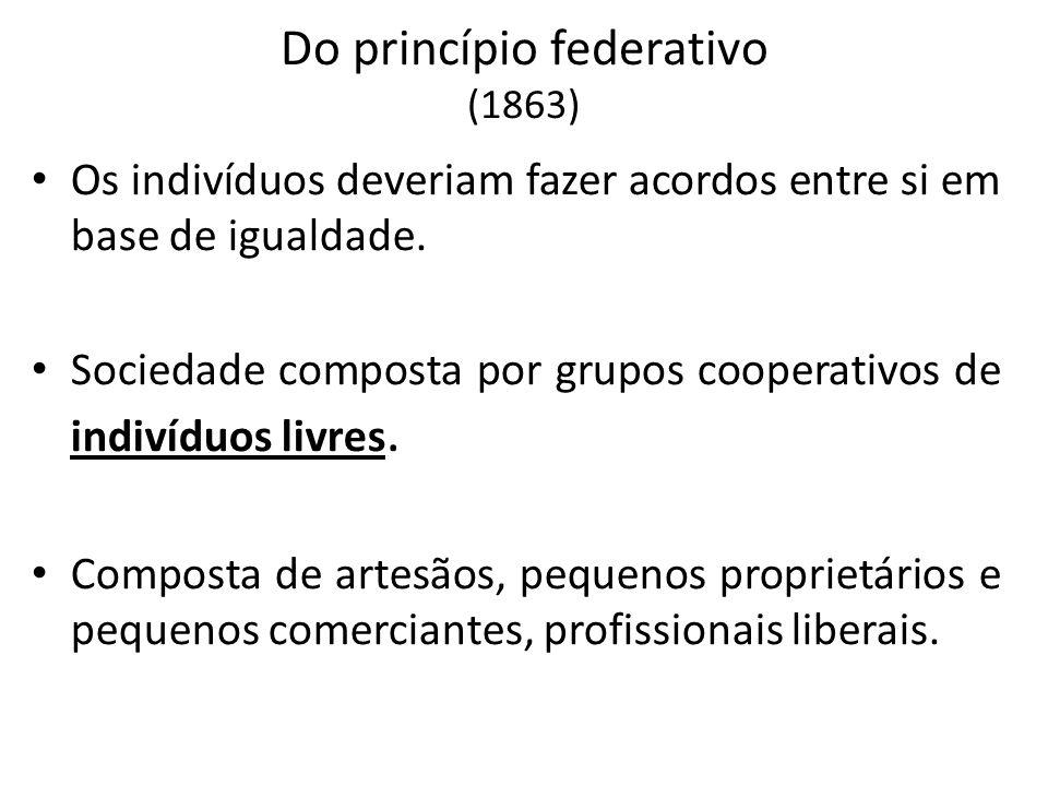 Do princípio federativo (1863) Os indivíduos deveriam fazer acordos entre si em base de igualdade. Sociedade composta por grupos cooperativos de indiv