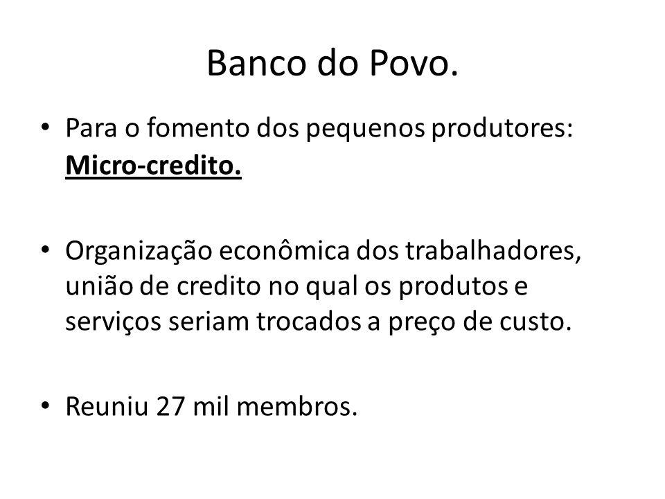 Banco do Povo. Para o fomento dos pequenos produtores: Micro-credito. Organização econômica dos trabalhadores, união de credito no qual os produtos e