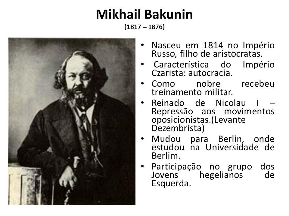 Mikhail Bakunin (1817 – 1876) Nasceu em 1814 no Império Russo, filho de aristocratas. Característica do Império Czarista: autocracia. Como nobre receb