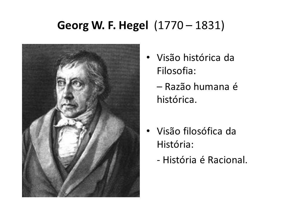 Georg W. F. Hegel (1770 – 1831) Visão histórica da Filosofia: – Razão humana é histórica. Visão filosófica da História: - História é Racional.