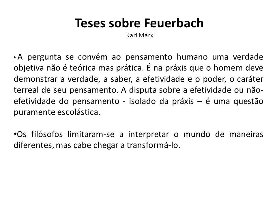 Teses sobre Feuerbach Karl Marx A pergunta se convém ao pensamento humano uma verdade objetiva não é teórica mas prática. É na práxis que o homem deve