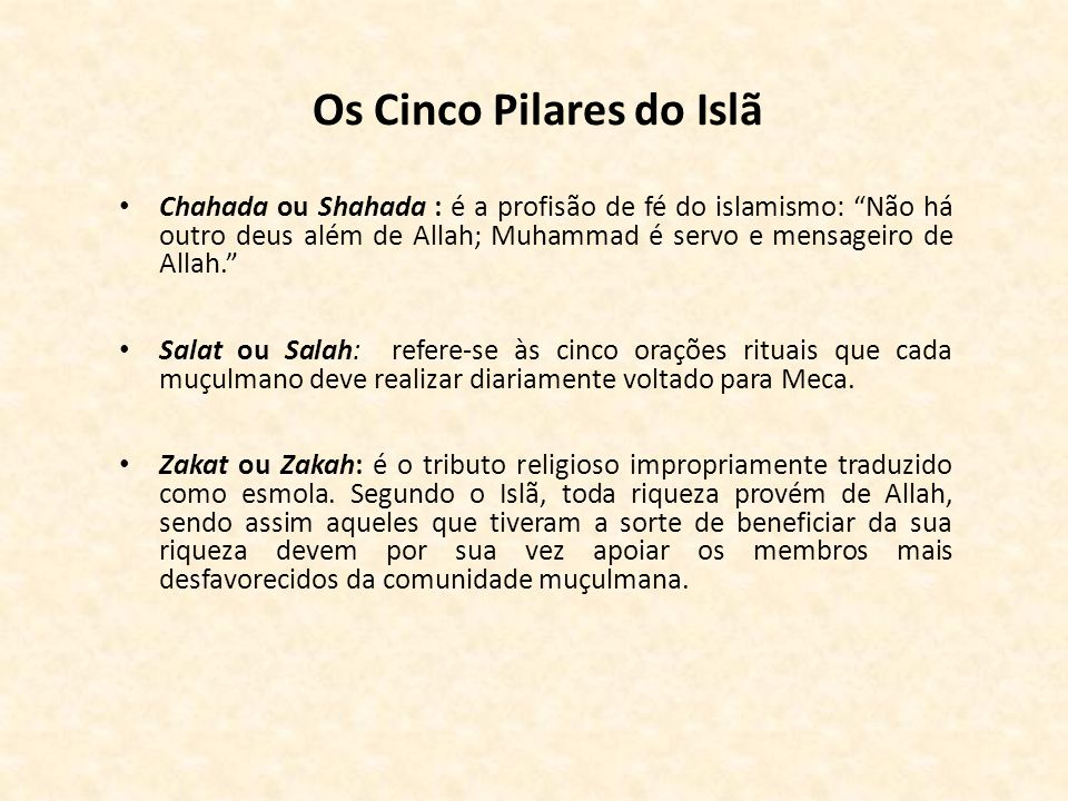 Os Cinco Pilares do Islã Chahada ou Shahada : é a profisão de fé do islamismo: Não há outro deus além de Allah; Muhammad é servo e mensageiro de Allah