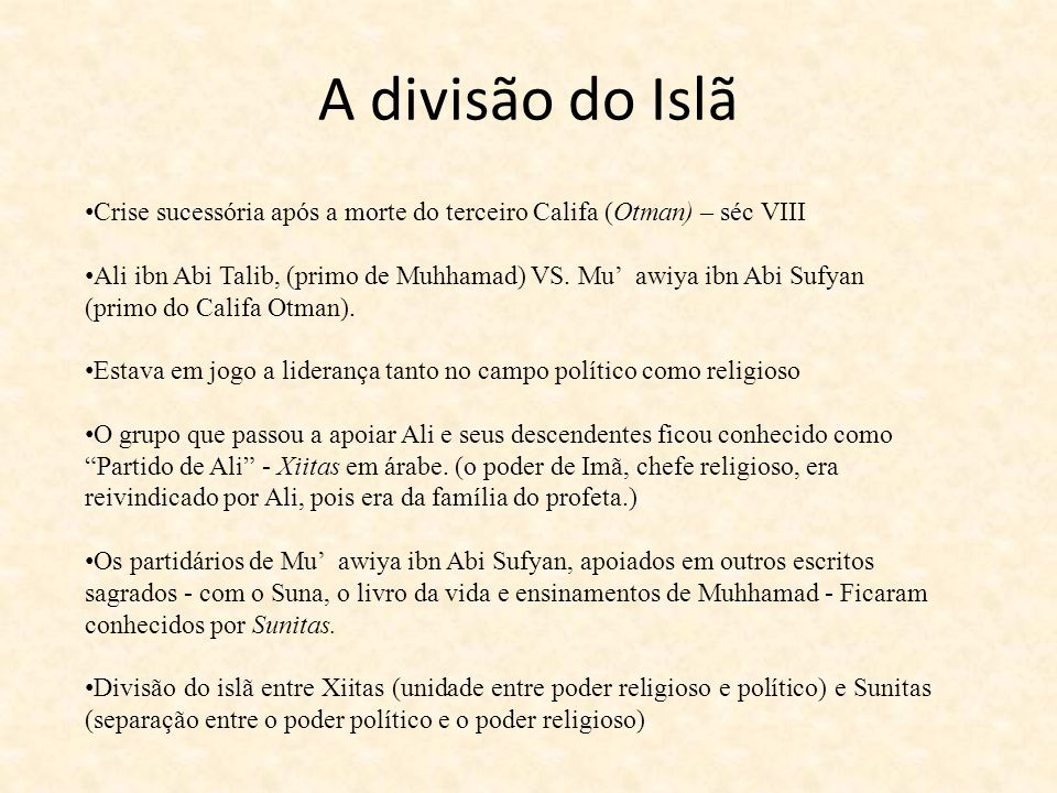 A divisão do Islã Crise sucessória após a morte do terceiro Califa (Otman) – séc VIII Ali ibn Abi Talib, (primo de Muhhamad) VS. Mu awiya ibn Abi Sufy