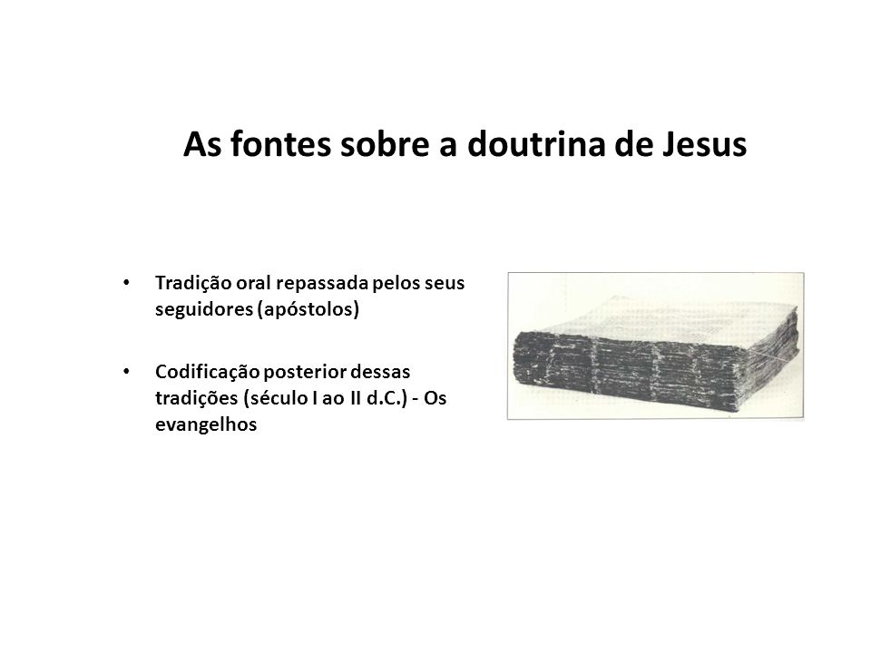 As fontes sobre a doutrina de Jesus Tradição oral repassada pelos seus seguidores (apóstolos) Codificação posterior dessas tradições (século I ao II d