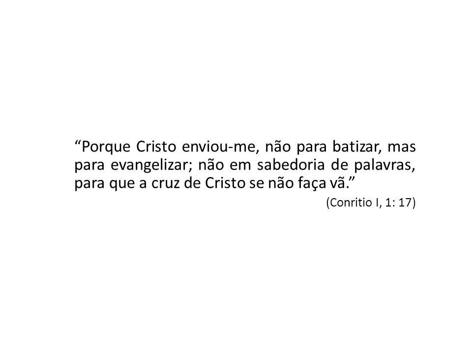 Porque Cristo enviou-me, não para batizar, mas para evangelizar; não em sabedoria de palavras, para que a cruz de Cristo se não faça vã. (Conritio I,