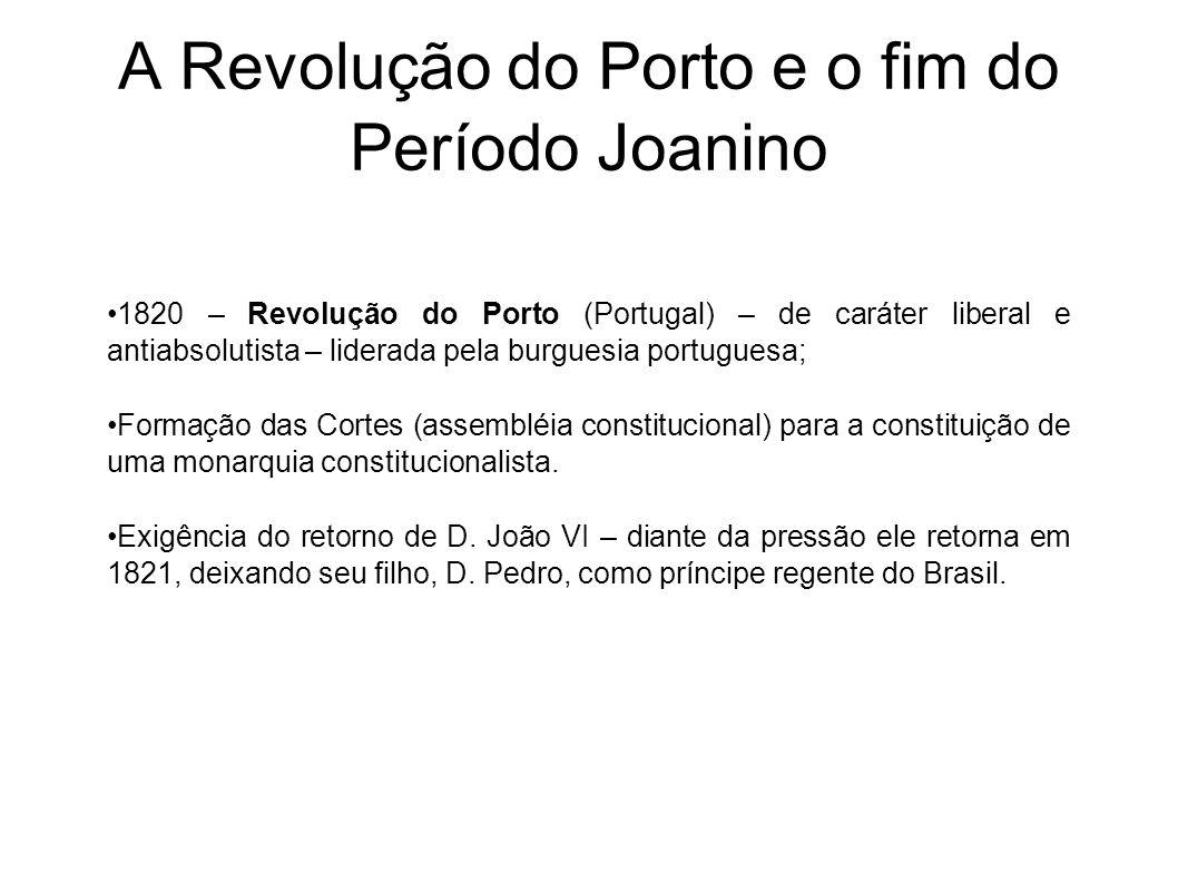 A Revolução do Porto e o fim do Período Joanino 1820 – Revolução do Porto (Portugal) – de caráter liberal e antiabsolutista – liderada pela burguesia portuguesa; Formação das Cortes (assembléia constitucional) para a constituição de uma monarquia constitucionalista.