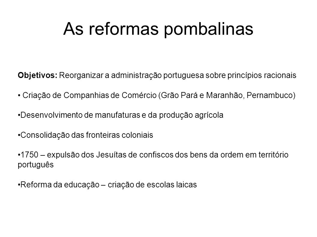 As reformas pombalinas Objetivos: Reorganizar a administração portuguesa sobre princípios racionais Criação de Companhias de Comércio (Grão Pará e Mar