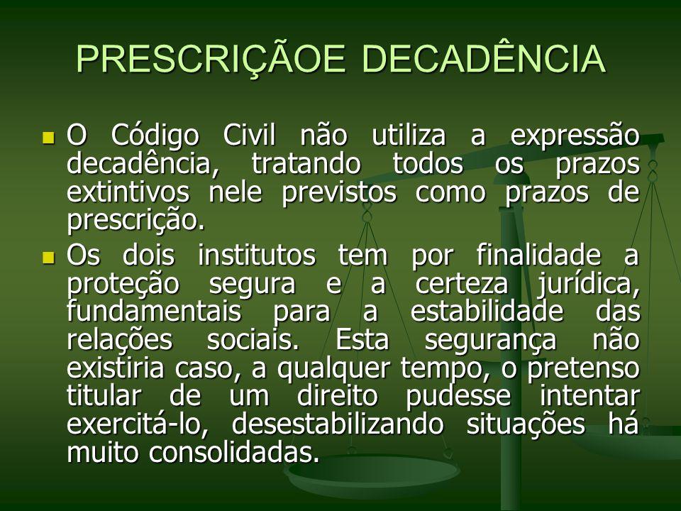 PRESCRIÇÃOE DECADÊNCIA O Código Civil não utiliza a expressão decadência, tratando todos os prazos extintivos nele previstos como prazos de prescrição