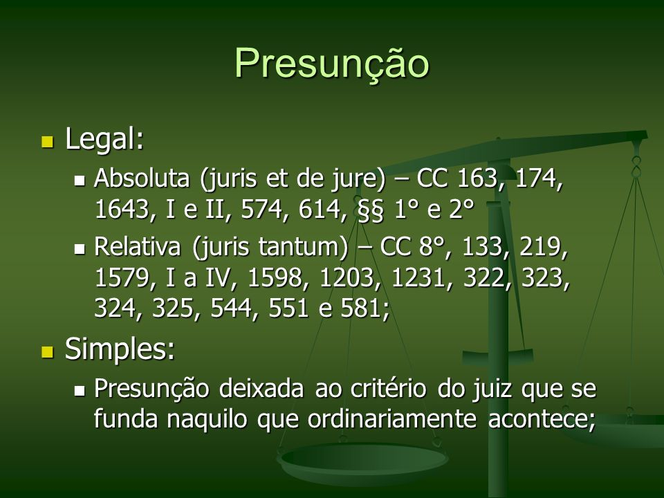 Presunção Legal: Legal: Absoluta (juris et de jure) – CC 163, 174, 1643, I e II, 574, 614, §§ 1° e 2° Absoluta (juris et de jure) – CC 163, 174, 1643,