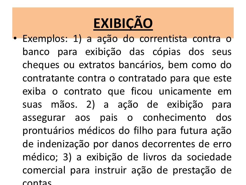EXIBIÇÃO Exemplos: 1) a ação do correntista contra o banco para exibição das cópias dos seus cheques ou extratos bancários, bem como do contratante co