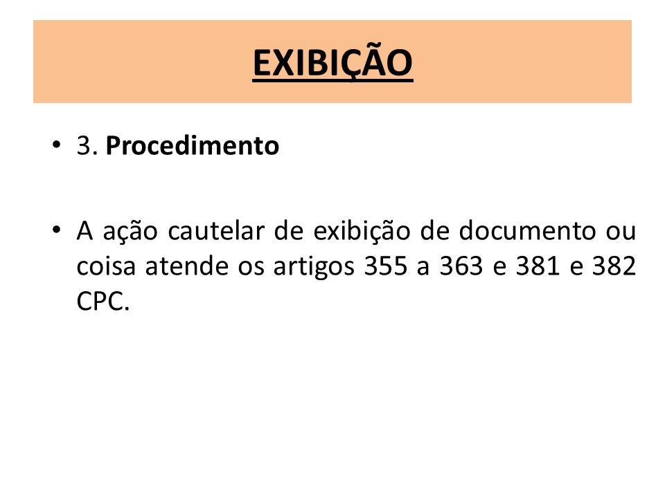 EXIBIÇÃO 3. Procedimento A ação cautelar de exibição de documento ou coisa atende os artigos 355 a 363 e 381 e 382 CPC.