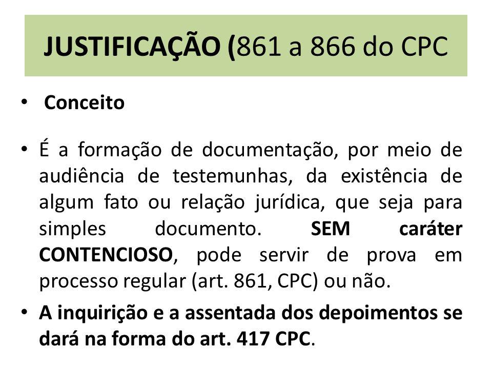 JUSTIFICAÇÃO (861 a 866 do CPC Conceito É a formação de documentação, por meio de audiência de testemunhas, da existência de algum fato ou relação jur