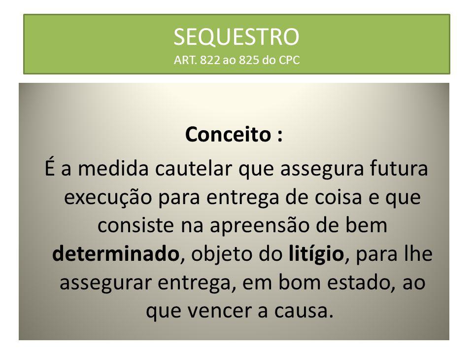 SEQUESTRO ART. 822 ao 825 do CPC Conceito : É a medida cautelar que assegura futura execução para entrega de coisa e que consiste na apreensão de bem