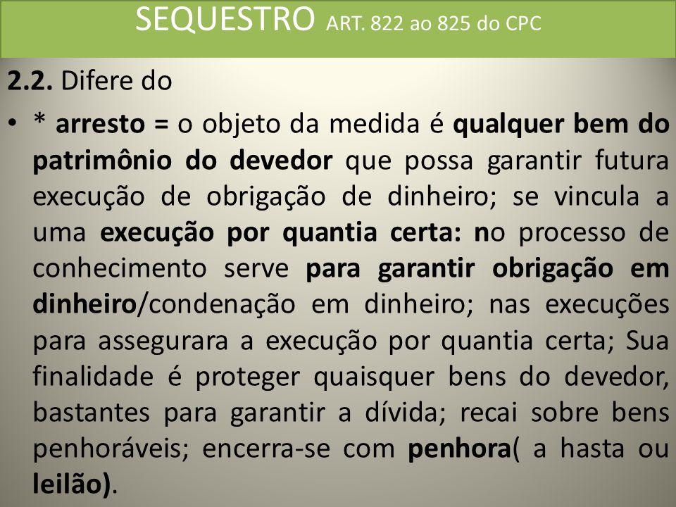 SEQUESTRO ART. 822 ao 825 do CPC 2.2. Difere do * arresto = o objeto da medida é qualquer bem do patrimônio do devedor que possa garantir futura execu