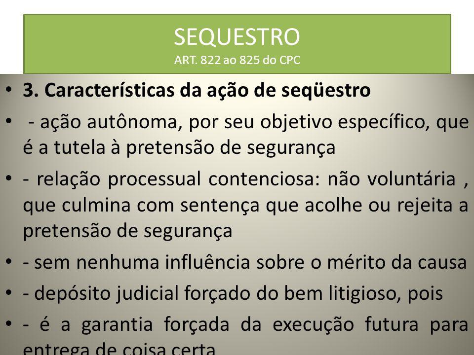 SEQUESTRO ART. 822 ao 825 do CPC 3. Características da ação de seqüestro - ação autônoma, por seu objetivo específico, que é a tutela à pretensão de s