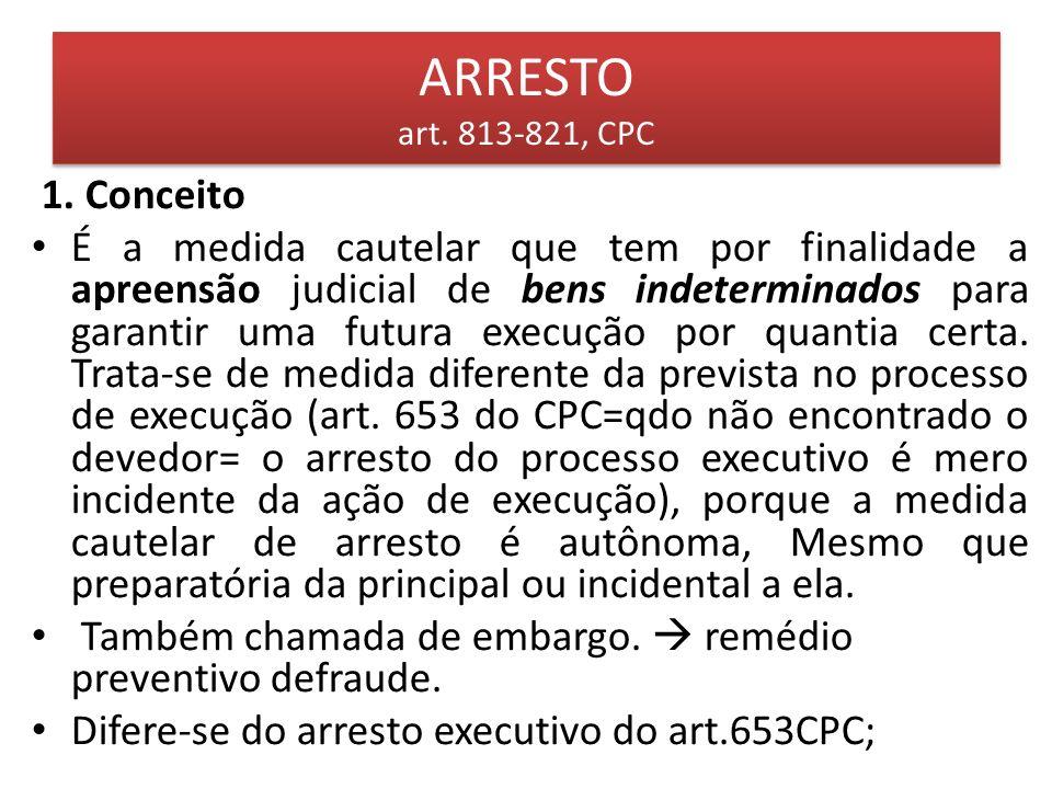 ARRESTO art. 813-821, CPC 1. Conceito É a medida cautelar que tem por finalidade a apreensão judicial de bens indeterminados para garantir uma futura