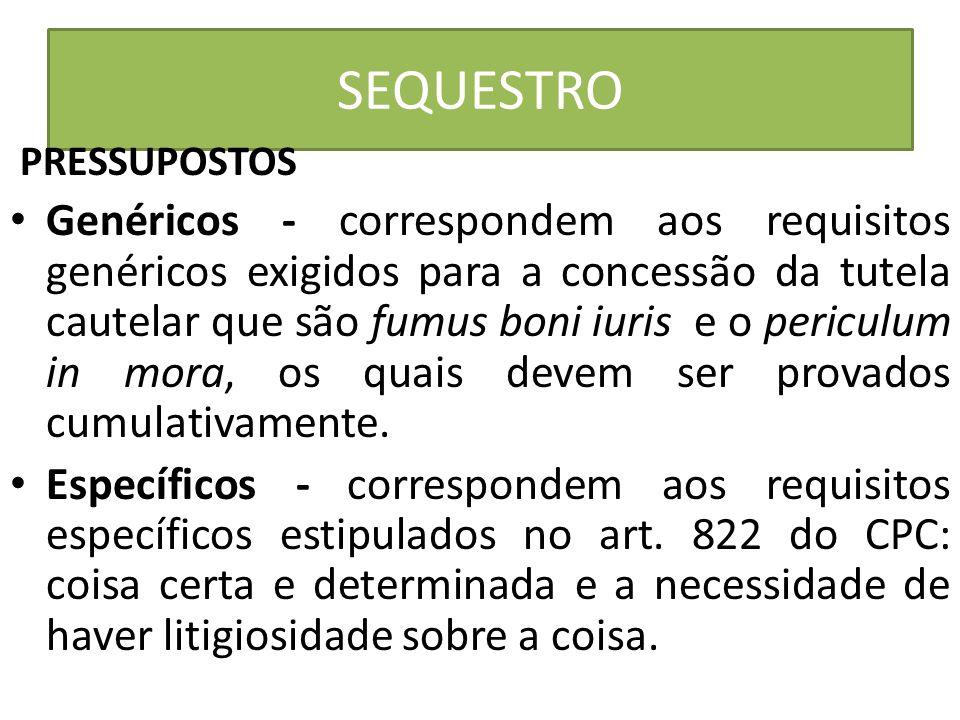 SEQUESTRO PRESSUPOSTOS Genéricos - correspondem aos requisitos genéricos exigidos para a concessão da tutela cautelar que são fumus boni iuris e o per
