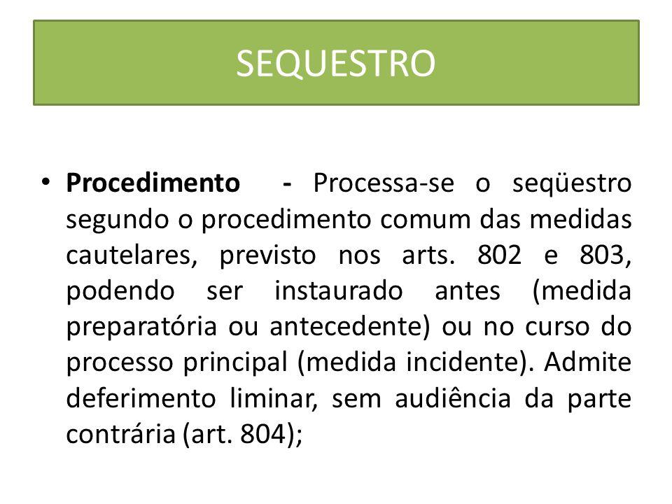 SEQUESTRO Procedimento - Processa-se o seqüestro segundo o procedimento comum das medidas cautelares, previsto nos arts. 802 e 803, podendo ser instau