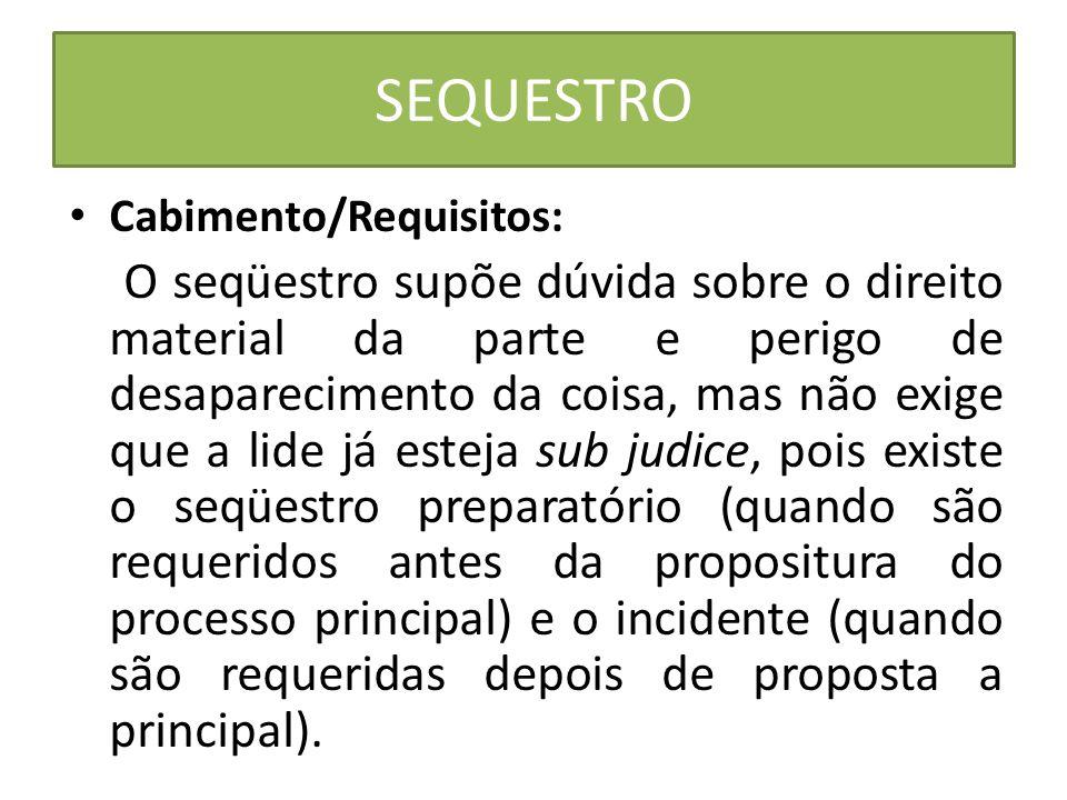 SEQUESTRO Cabimento/Requisitos: O seqüestro supõe dúvida sobre o direito material da parte e perigo de desaparecimento da coisa, mas não exige que a l
