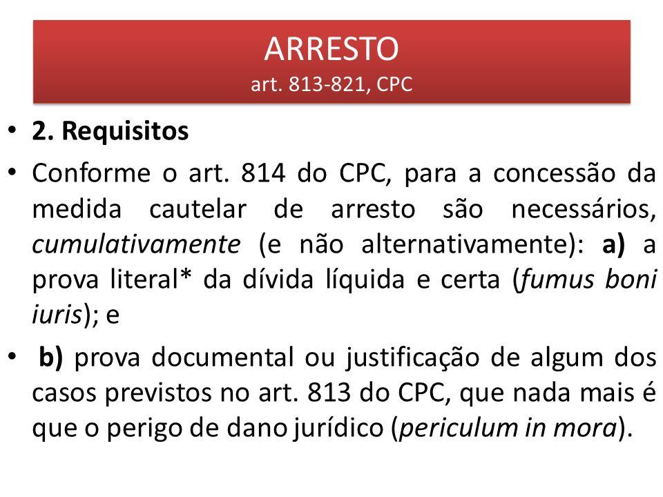 ARRESTO art. 813-821, CPC 2. Requisitos Conforme o art. 814 do CPC, para a concessão da medida cautelar de arresto são necessários, cumulativamente (e