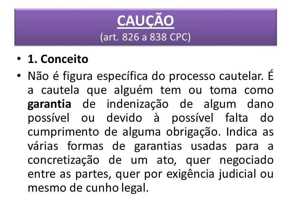 CAUÇÃO (art. 826 a 838 CPC) 1. Conceito Não é figura específica do processo cautelar. É a cautela que alguém tem ou toma como garantia de indenização