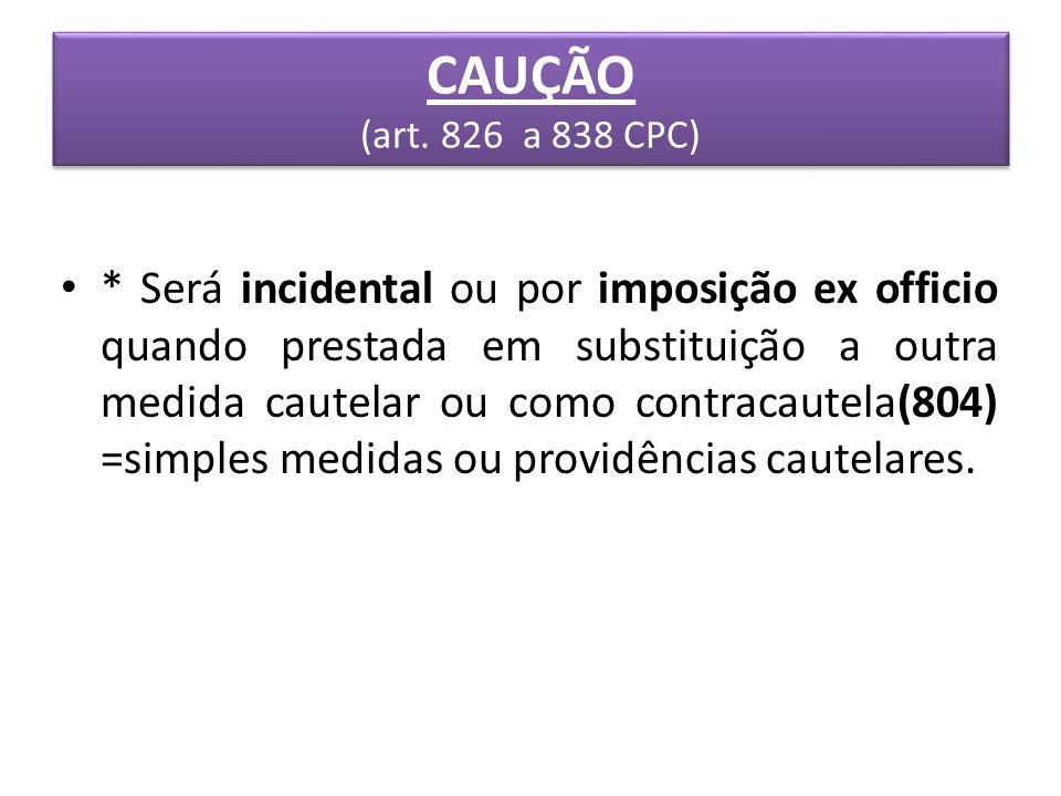 CAUÇÃO (art. 826 a 838 CPC) * Será incidental ou por imposição ex officio quando prestada em substituição a outra medida cautelar ou como contracautel