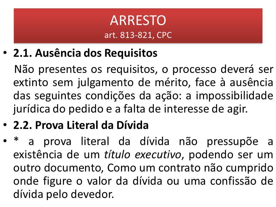 ARRESTO art. 813-821, CPC 2.1. Ausência dos Requisitos Não presentes os requisitos, o processo deverá ser extinto sem julgamento de mérito, face à aus