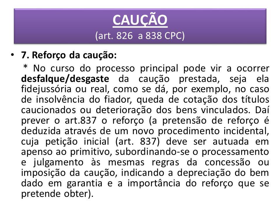 CAUÇÃO (art. 826 a 838 CPC) 7. Reforço da caução: * No curso do processo principal pode vir a ocorrer desfalque/desgaste da caução prestada, seja ela