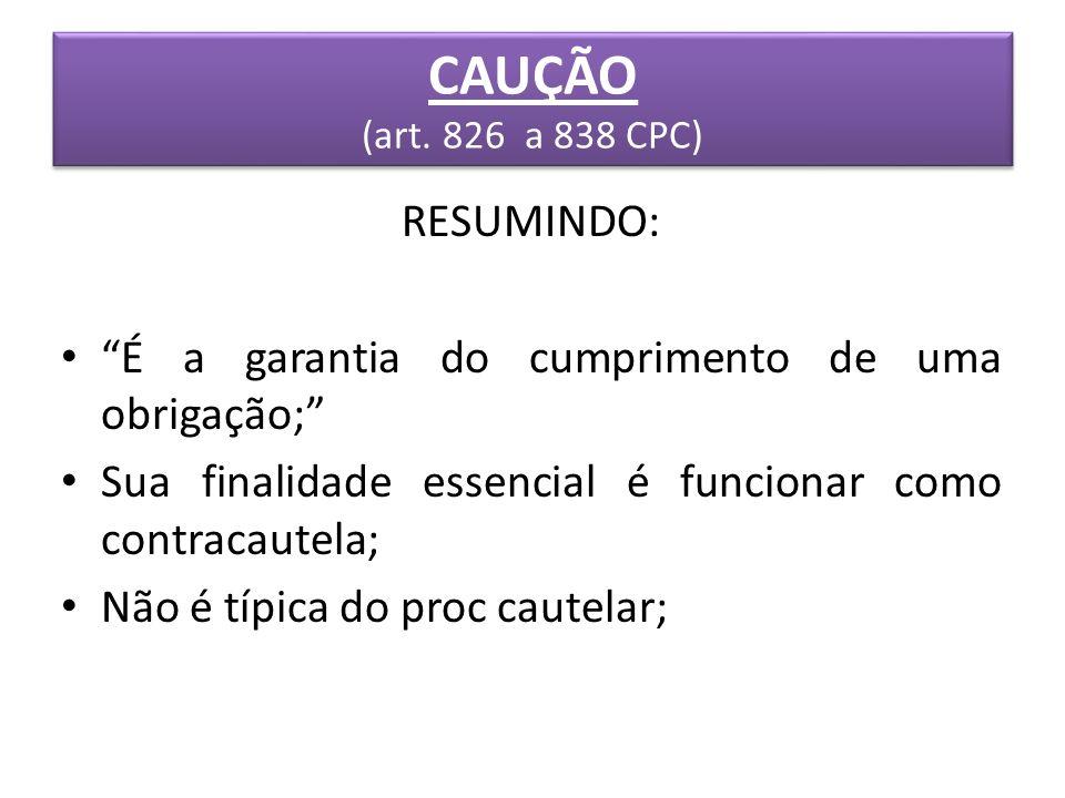 CAUÇÃO (art. 826 a 838 CPC) RESUMINDO: É a garantia do cumprimento de uma obrigação; Sua finalidade essencial é funcionar como contracautela; Não é tí