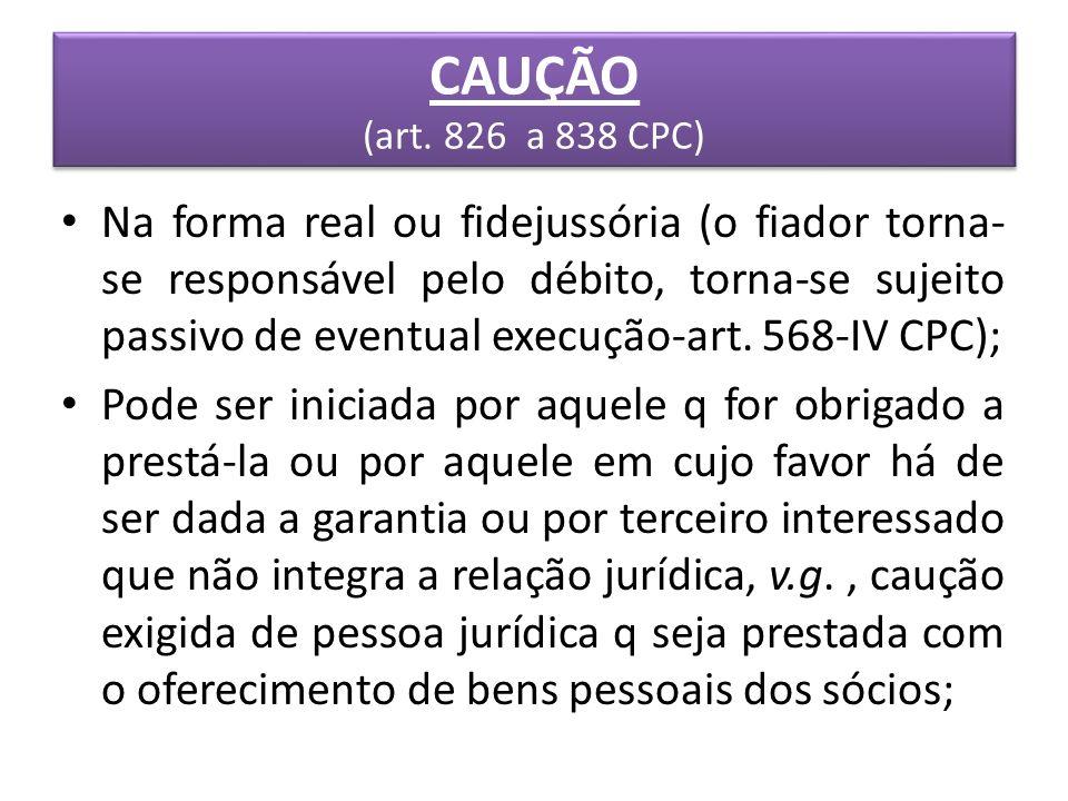 CAUÇÃO (art. 826 a 838 CPC) Na forma real ou fidejussória (o fiador torna- se responsável pelo débito, torna-se sujeito passivo de eventual execução-a