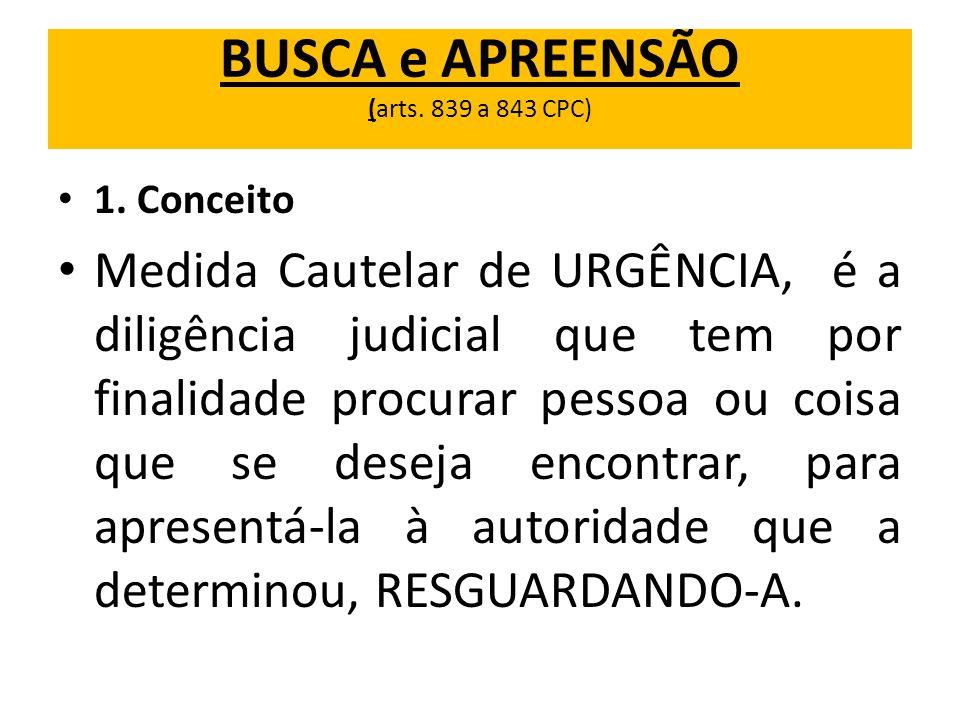 BUSCA e APREENSÃO (arts. 839 a 843 CPC) 1. Conceito Medida Cautelar de URGÊNCIA, é a diligência judicial que tem por finalidade procurar pessoa ou coi