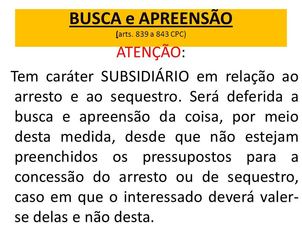 BUSCA e APREENSÃO (arts. 839 a 843 CPC) ATENÇÃO: Tem caráter SUBSIDIÁRIO em relação ao arresto e ao sequestro. Será deferida a busca e apreensão da co
