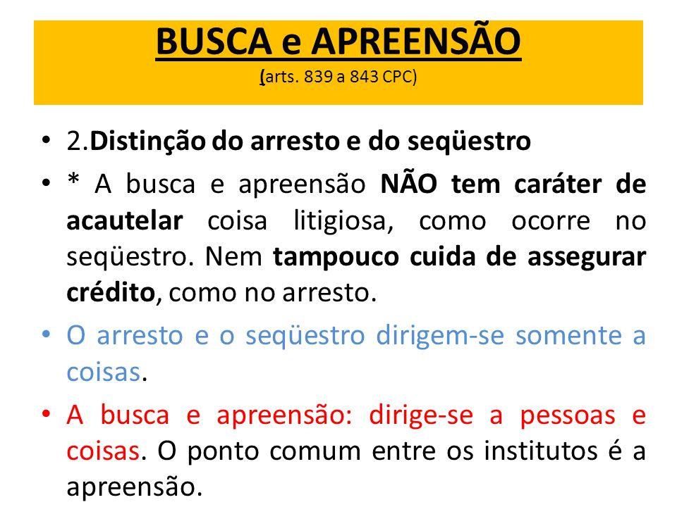 BUSCA e APREENSÃO (arts. 839 a 843 CPC) 2.Distinção do arresto e do seqüestro * A busca e apreensão NÃO tem caráter de acautelar coisa litigiosa, como