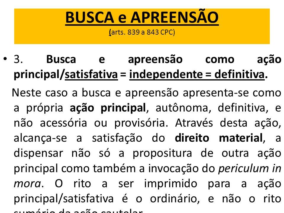 BUSCA e APREENSÃO (arts. 839 a 843 CPC) 3. Busca e apreensão como ação principal/satisfativa = independente = definitiva. Neste caso a busca e apreens