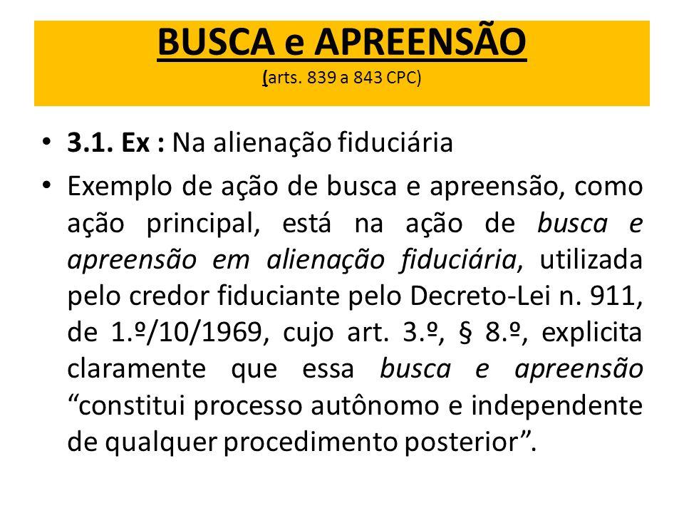 BUSCA e APREENSÃO (arts. 839 a 843 CPC) 3.1. Ex : Na alienação fiduciária Exemplo de ação de busca e apreensão, como ação principal, está na ação de b