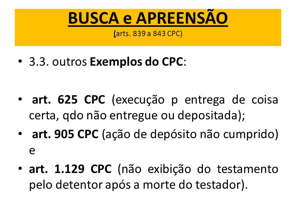 BUSCA e APREENSÃO (arts. 839 a 843 CPC) 3.3. outros Exemplos do CPC: art. 625 CPC (execução p entrega de coisa certa, qdo não entregue ou depositada);