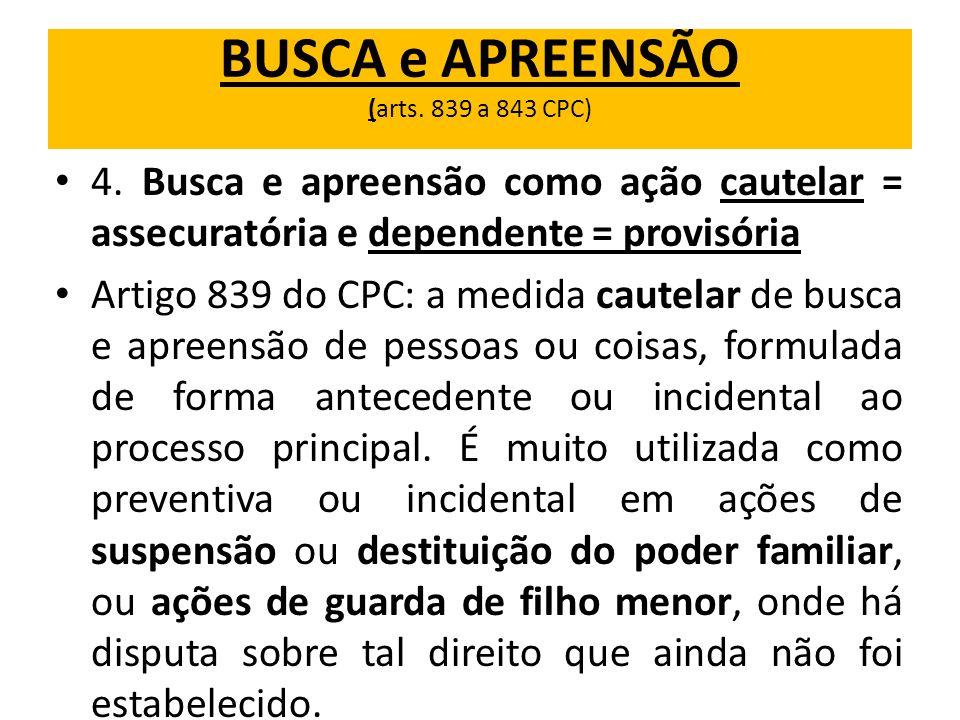BUSCA e APREENSÃO (arts. 839 a 843 CPC) 4. Busca e apreensão como ação cautelar = assecuratória e dependente = provisória Artigo 839 do CPC: a medida