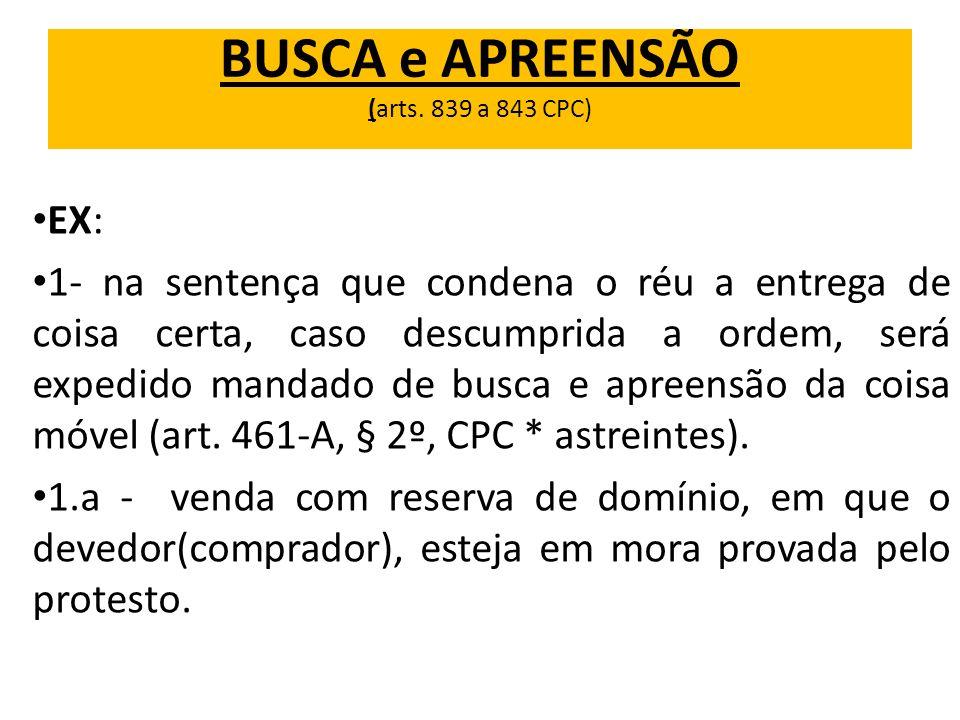 BUSCA e APREENSÃO (arts. 839 a 843 CPC) EX: 1- na sentença que condena o réu a entrega de coisa certa, caso descumprida a ordem, será expedido mandado