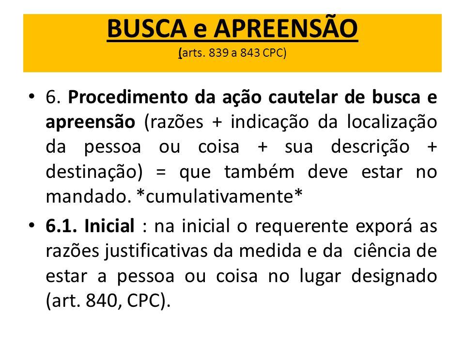 BUSCA e APREENSÃO (arts. 839 a 843 CPC) 6. Procedimento da ação cautelar de busca e apreensão (razões + indicação da localização da pessoa ou coisa +