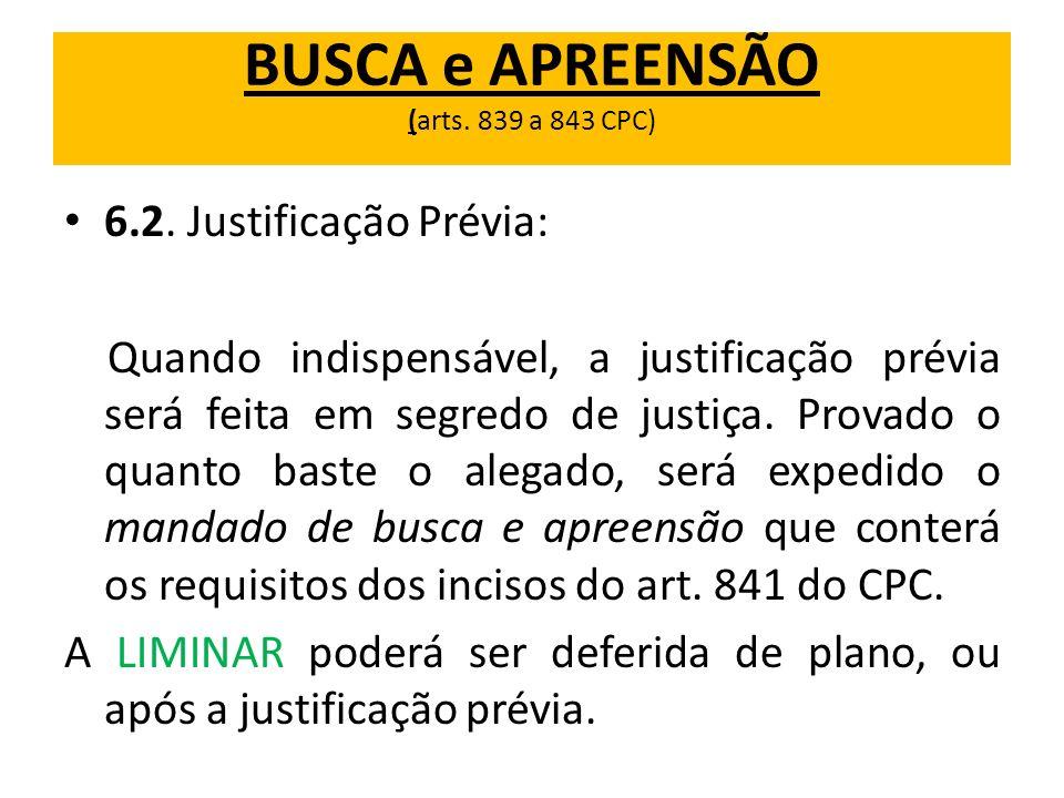 BUSCA e APREENSÃO (arts. 839 a 843 CPC) 6.2. Justificação Prévia: Quando indispensável, a justificação prévia será feita em segredo de justiça. Provad
