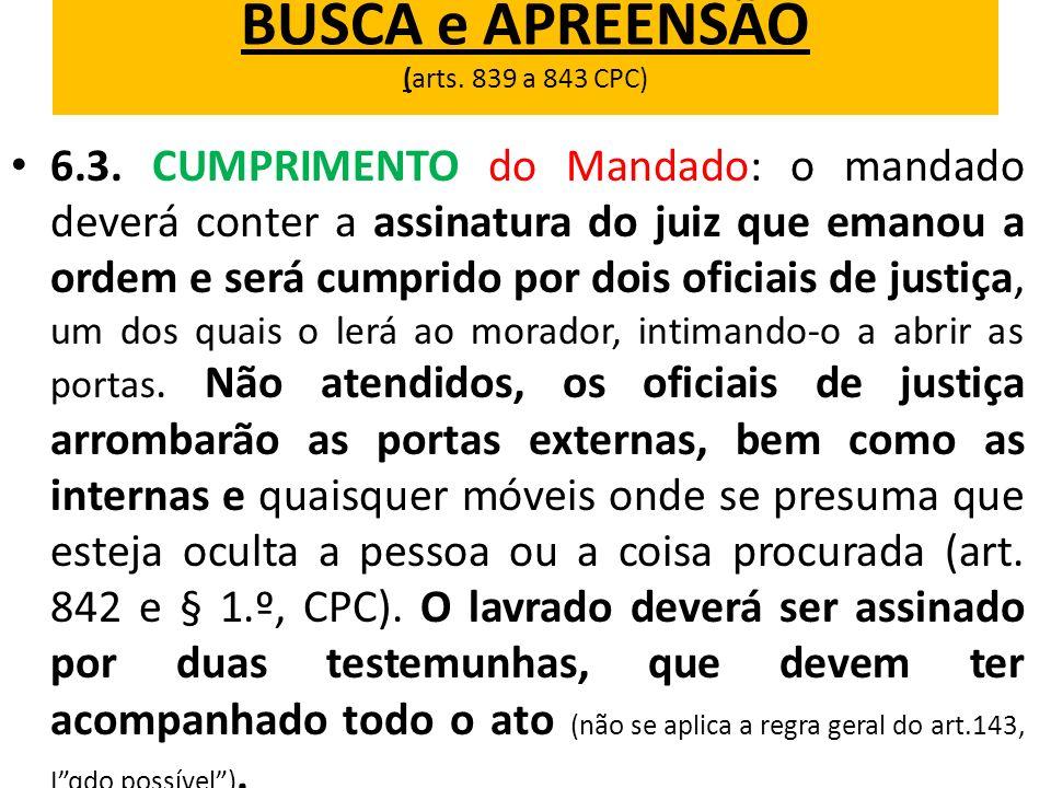 BUSCA e APREENSÃO (arts. 839 a 843 CPC) 6.3. CUMPRIMENTO do Mandado: o mandado deverá conter a assinatura do juiz que emanou a ordem e será cumprido p