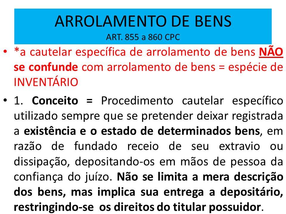 ARROLAMENTO DE BENS ART. 855 a 860 CPC *a cautelar específica de arrolamento de bens NÃO se confunde com arrolamento de bens = espécie de INVENTÁRIO 1