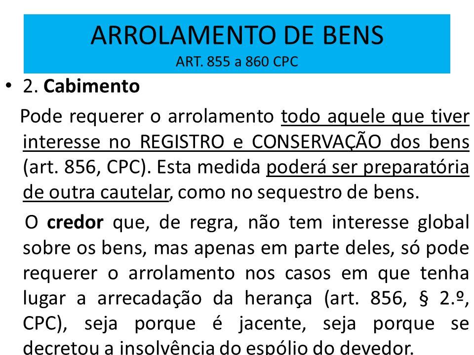 ARROLAMENTO DE BENS ART. 855 a 860 CPC 2. Cabimento Pode requerer o arrolamento todo aquele que tiver interesse no REGISTRO e CONSERVAÇÃO dos bens (ar