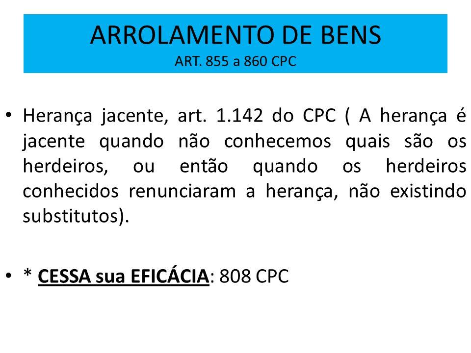 ARROLAMENTO DE BENS ART. 855 a 860 CPC Herança jacente, art. 1.142 do CPC ( A herança é jacente quando não conhecemos quais são os herdeiros, ou então