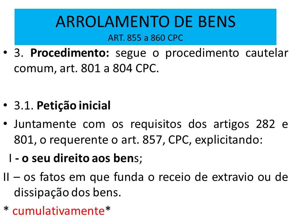 ARROLAMENTO DE BENS ART. 855 a 860 CPC 3. Procedimento: segue o procedimento cautelar comum, art. 801 a 804 CPC. 3.1. Petição inicial Juntamente com o