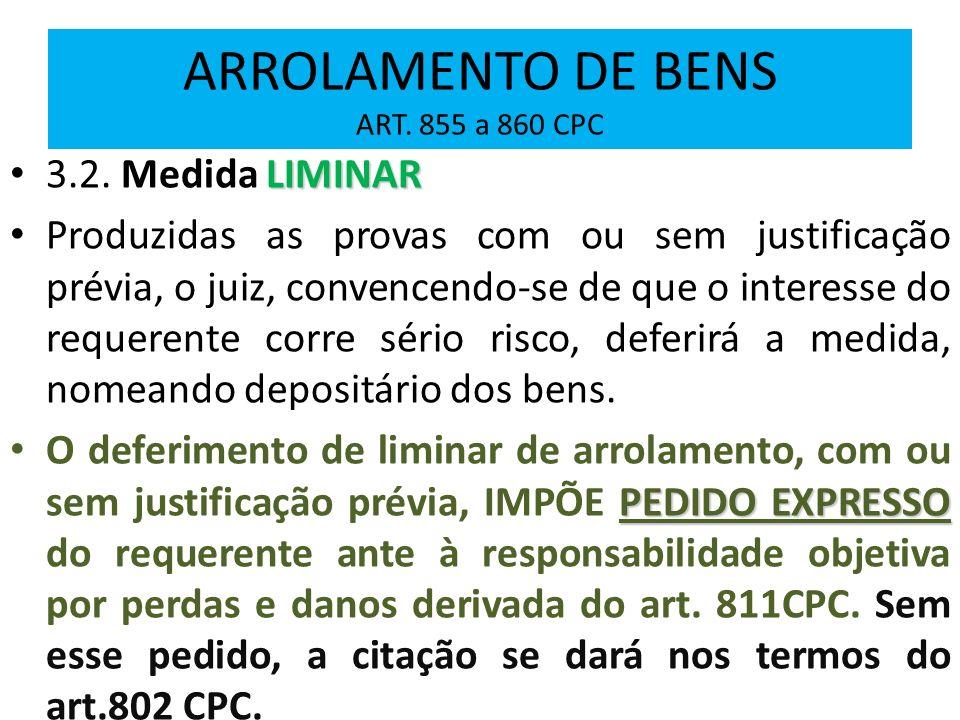 ARROLAMENTO DE BENS ART. 855 a 860 CPC LIMINAR 3.2. Medida LIMINAR Produzidas as provas com ou sem justificação prévia, o juiz, convencendo-se de que