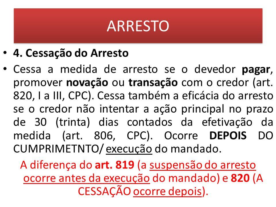 ARRESTO 4. Cessação do Arresto Cessa a medida de arresto se o devedor pagar, promover novação ou transação com o credor (art. 820, I a III, CPC). Cess