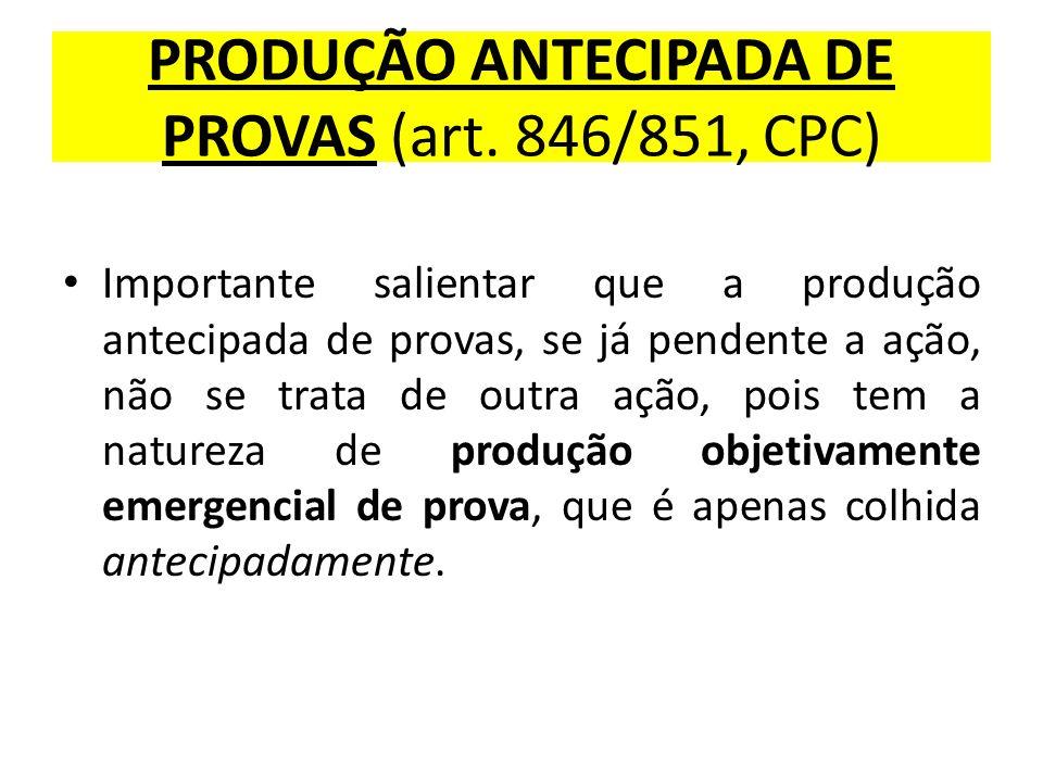 PRODUÇÃO ANTECIPADA DE PROVAS (art. 846/851, CPC) Importante salientar que a produção antecipada de provas, se já pendente a ação, não se trata de out