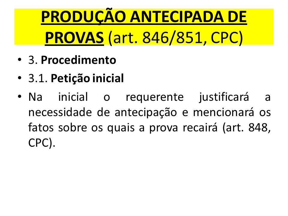 PRODUÇÃO ANTECIPADA DE PROVAS (art. 846/851, CPC) 3. Procedimento 3.1. Petição inicial Na inicial o requerente justificará a necessidade de antecipaçã