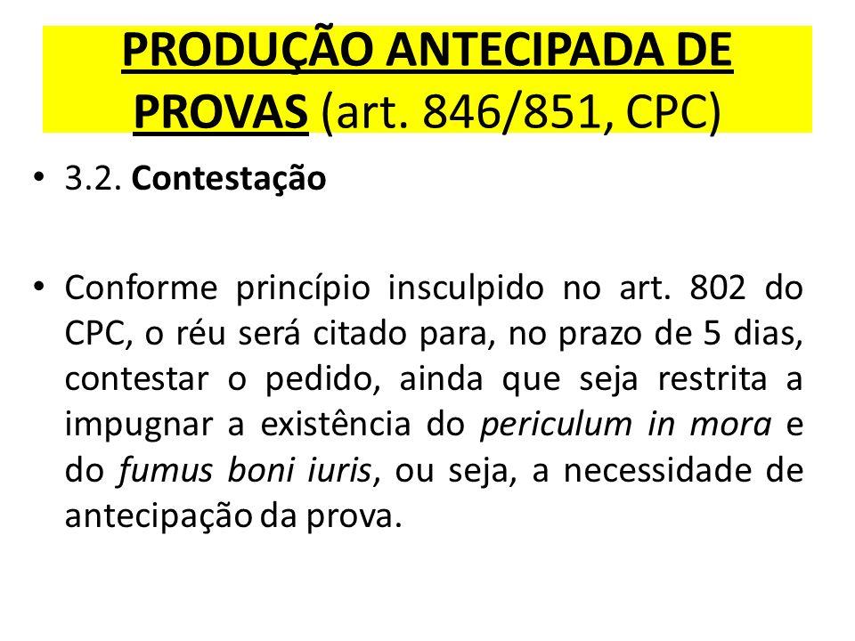 PRODUÇÃO ANTECIPADA DE PROVAS (art. 846/851, CPC) 3.2. Contestação Conforme princípio insculpido no art. 802 do CPC, o réu será citado para, no prazo